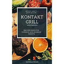 KONTAKGRILL VEGETARISCH  gebacken, gegrillt,  gefüllt, gespießt  Das Kochbuch für einfache  und schnelle Rezepte (German Edition)