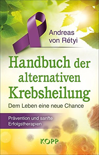 Handbuch der alternativen Krebsheilung: Dem Leben eine neue Chance - Prävention und sanfte Erfolgstherapien
