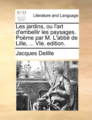 Les Jardins, Ou L'Art D'Embellir Les Paysages. Poeme Par M. L'Abbe de Lille. Vie. Edition.