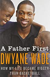 A Father First: How My Life Became Bigger Than Basketball by Dwyane Wade (2012-09-04)