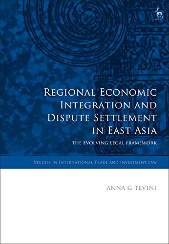 Regional Economic Integration and Dispute Settlement in East Asia: The Evolving Legal Framework (Studies in International Trade and Investment Law)