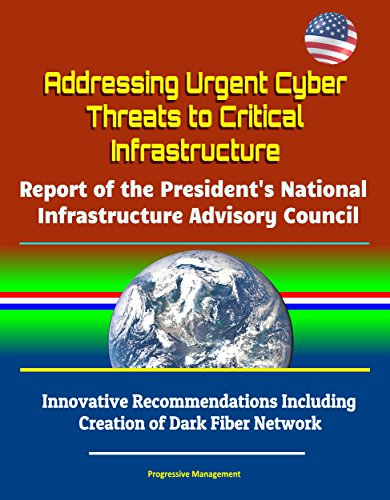 Addressing Urgent Cyber Threats to Critical Infrastructure: Report of the President's National Infrastructure Advisory Council - Innovative Recommendations ... of Dark Fiber Network (English Edition)