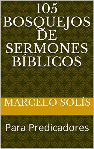 105 Bosquejos de Sermones Bíblicos: Para Predicadores por Marcelo Solís