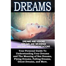 Dreams: Dreams and Visions, Dreams and Meanings, Dreams and Interpretations: Your Personal Guide To Understanding Your Dreams and The Meaning of Sex Dreams, Flying Dreams, Lucid Dreams, and more.. by Sam Siv (2014-09-02)