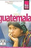 Guatemala: Das komplette und praktische Handbuch für Reise, Freizeit und Kultur in allen Regionen Guatemalas auch abseits der Hauptrouten