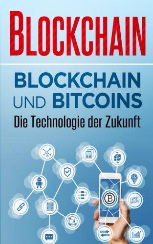 Blockchain: Blockchain und Bitcoins – Die Technologie der Zukunft (Block Chain, Block Chain Revolution, Blockchain für Anfänger, Blockchain Technologie, Bitcoin Bibel, Investieren in Kryptowährungen)