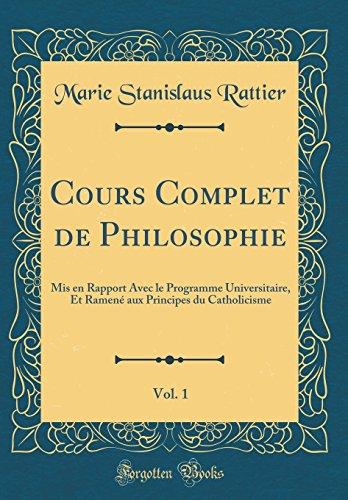 Cours Complet de Philosophie, Vol. 1: MIS En Rapport Avec Le Programme Universitaire, Et Ramené Aux Principes Du Catholicisme (Classic Reprint) par Marie Stanislaus Rattier