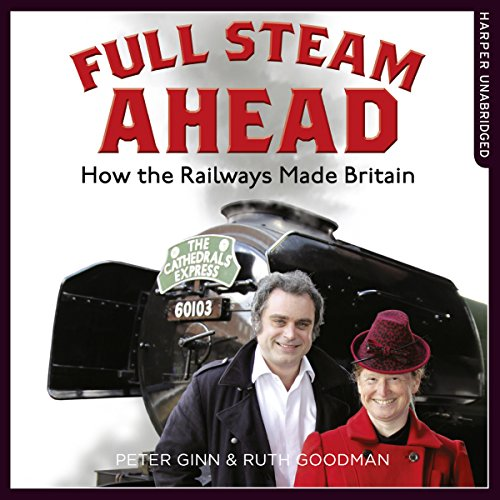 Full Steam Ahead: How the Railways Made Britain - Ruth Goodman - Unabridged
