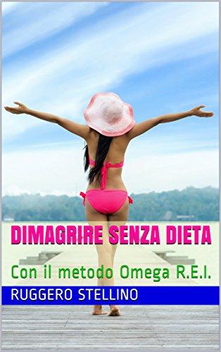 Dimagrire Senza Dieta: Con il metodo Omega R.E.I.