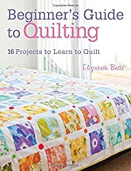 Beginner's Guide to Quilting: 16 Projects to Learn to Quilt by Elizabeth Betts (2013-06-07)
