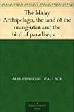 The Malay Archipelago, the land of the orang-utan and the bird of paradise; a narrative of travel, with studies of man and nature - Volume 2 (English Edition)
