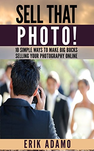 Photography Business: Sell That Photo!: 10 Simple Ways To Make Big Bucks Selling Your Photography Online (how to sell photography, freelance photography, ... photography business) (English Edition)