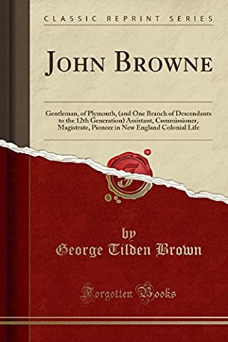 John Browne: Gentleman, of Plymouth, (and One Branch of Descendants to the 12th Generation) Assistant, Commissioner, Magistrate, Pioneer in New England Colonial Life (Classic Reprint)