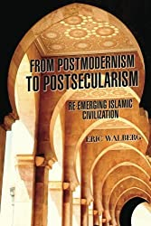 From Postmodernism to Postsecularism: Re-emerging Islamic Civilization by Eric Walberg (2013-08-01)