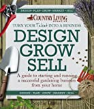 Design Grow Sell: A Guide to Starting and Running a Successful Gardening Business from Your Home (Country Living)
