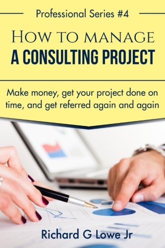 How to Manage a Consulting Project: Make Money, Get Your Project Done on Time, and Get Referred Again and Again: Volume 1 (Business Professional)