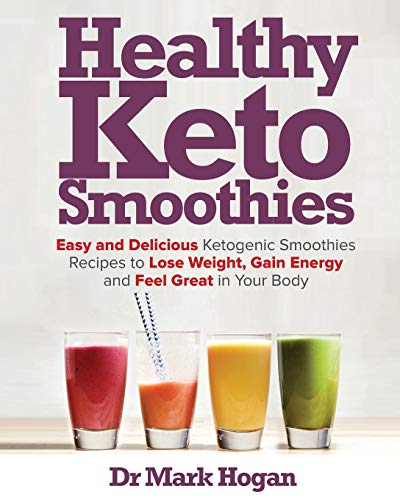 Healthy Keto Smoothies: Easy and Delicious Ketogenic Smoothies Recipes to Lose Weight, Gain Energy and Feel Great in Your Body