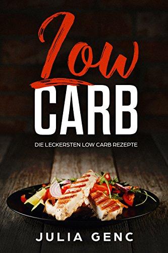 Low Carb - Die besten Low Carb Rezepte mit über 50 Rezepten Frühstück, Smoothies, Mittagessen Salate, Suppen ohne Sport leicht abnehmen