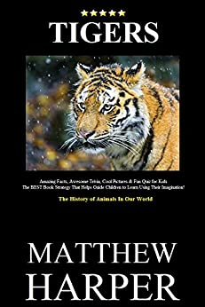 TIGERS: Amazing Facts, Awesome Trivia, Cool Pictures & Fun Quiz for Kids - The BEST Book Strategy That Helps Guide Children to Learn Using Their Imagination!: ... Our World (Did You Know 7) (English Edition) von [Harper, Matthew]