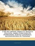 Image de L'Art de Greffer: Arbres Et Arbustes Fruitiers, Arbres Forestiers Ou D'Ornement, Plantes Coloniales, Reconstitution Du Vignoble