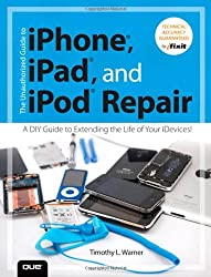 The Unauthorized Guide to iPhone, iPad, and iPod Repair: A DIY Guide to Extending the Life of Your iDevices! by Timothy L. Warner (2013-05-06)
