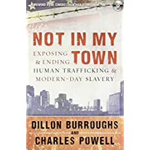 Not in My Town: Exposing and Ending Human Trafficking and Modern-Day Slavery by Dillon Burroughs (2011-04-29)