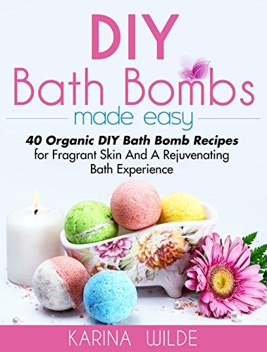 DIY Bath Bombs Made Easy: 40 Organic DIY Bath Bomb Recipes For Fragrant  Skin And