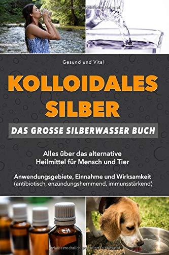 Kolloidales Silber: Das große Silberwasser Buch: Alles über das alternative Heilmittel für Mensch...