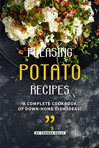 Pleasing Potato Recipes: A Complete Cookbook of Down-Home Dish Ideas! -