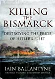 Killing the Bismarck: Destroying the Pride of Hitler's Fleet by Iain Ballantyne