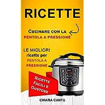 Ricette: Cucinare con la pentola a pressione: le migliori ricette per pentola a pressione (Ricette Facili e Gustose) (Italian Edition)