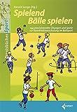 Spielend Bälle spielen: 144 praxiserprobte Übungen und Spiele zur Koordinationsschulung im Ballsport