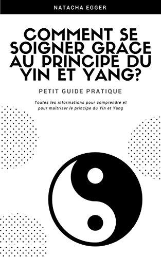 Petit Guide Pratique - COMMENT SE SOIGNER GRCE AU PRINCIPE DU YIN ET YANG?: Toutes les informations pour comprendre et  pour matriser le principe du Yin et Yang