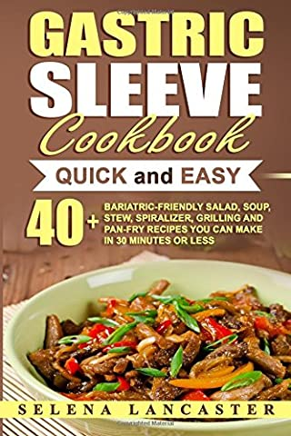 Gastric Sleeve Cookbook: QUICK and EASY - 40+ Bariatric-Friendly Salad, Soup, Stew, Vegetable Noodles, Grilling, Stir-Fry and Braising Recipes You Can Make In 30 Minutes or Less