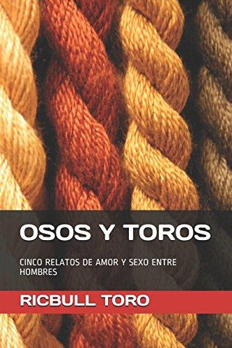 OSOS Y TOROS: CINCO RELATOS DE AMOR Y SEXO ENTRE HOMBRES (OSOS Y TOROS. RELATOS CORTOS) por RICBULL TORO
