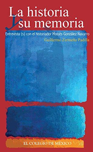 La historia y su memoria: Entrevista(s) con el historiador Moisés González Navarro (Colección Testimonios)