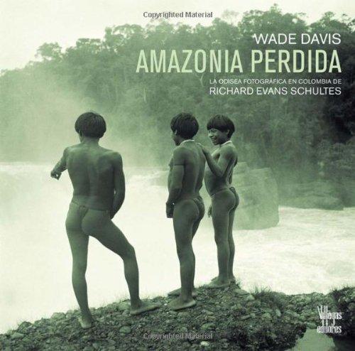 Amazonia perdida / The Lost Amazon: La odisea fotografica de Richard Evans Schultes / The Photographic Odyssey of Richard Evans Schultes por Wade Davis