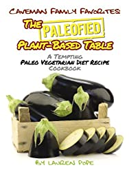 The Paleofied Plant-Based Table: A Tempting Paleo Vegetarian Diet Recipe Cookbook (Family Paleo Diet Recipes, Caveman Family Favorite 8) (English Edition)