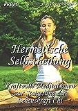 Hermetische Selbstheilung: Kraftvolle Meditationen zur Steigerung der Lebenskraft Chi - Frank Mildenberger
