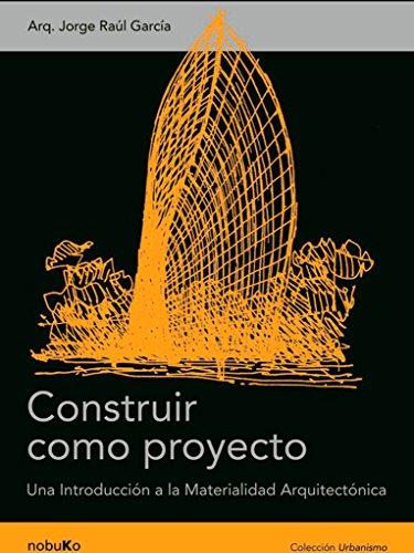 Construir como proyecto / Build as a Project: Una Introduccion a La Materialidad Arquitectonica / an Introduction to Architectural Materials por Jorge R. Garcia