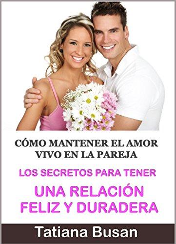 Los Secretos para Tener una Relación Feliz y Duradera: Cómo mantener el Amor vivo en la Pareja ; Pasos para una Relación de pareja Feliz (Spanish Edition) (Como Mantener Relaciones)