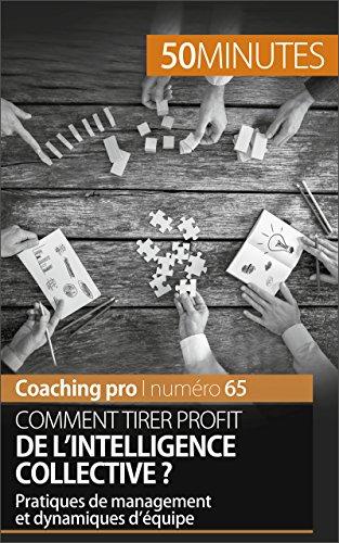 Comment tirer profit de l'intelligence collective ?: Pratiques de management et dynamiques d'équipe (Coaching pro t. 65) (French Edition)