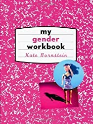 My Gender Workbook: How to Become a Real Man, a Real Woman, the Real You, or Something Else Entirely 1st (first) Edition by Kate Bornstein published by Routledge (1997)
