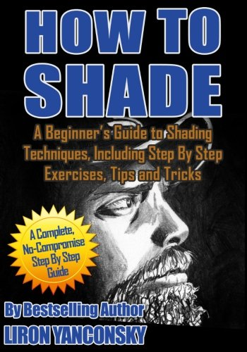 How to Shade: A Beginner's Guide to Shading Techniques, Including Step By Step Exercises, Tips & Tricks por Liron Yanconsky