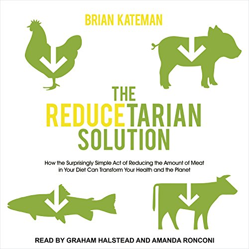 The Reducetarian Solution: How the Surprisingly Simple Act of Reducing the Amount of Meat in Your Diet Can Transform Your Health and the Planet -
