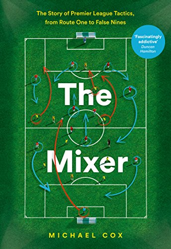 The Mixer: The Story of Premier League Tactics, from Route One to False Nines (English Edition) por Michael Cox