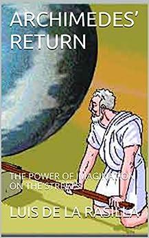 ARCHIMEDES' RETURN: THE POWER OF IMAGINATION ON THE STREETS (English Edition) de [DE LA RASILLA, LUIS]