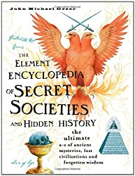 The Element Encyclopedia of Secret Societies and Hidden History: The Ultimate A-Z of Ancient Mysteries, Lost Civilizations and Forgotten Wisdom by John Michael Greer (2006-07-01)