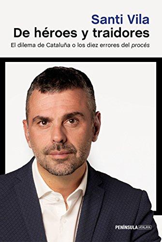 De héroes y traidores: El dilema de Cataluña o los diez errores del procés (ATALAYA) por Santi Vila
