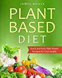 Plant Based Diet: Plant Based Diet for Beginners: Quick and Easy Plant Based Recipes for Your Health: Volume 1 (Plant Based Diet Book)